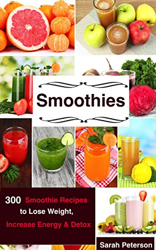 Smoothies: 350 Smoothie Recipes to Lose Weight, Increase Energy & Detox by Sarah Peterson