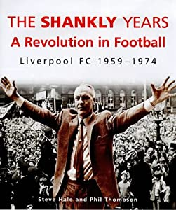 The Shankly Years Revolution In Football - Liverpool Fc 1959-74 by Ebury Press