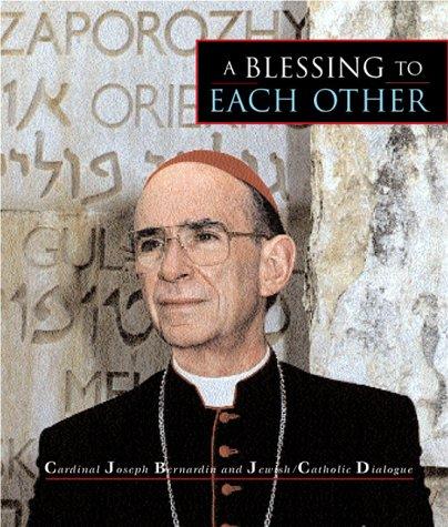 A Blessing to Each Other: Cardinal Joseph Bernardin and Jewish-Catholic Dialogue, JOSEPH CARDINAL BERNARDIN