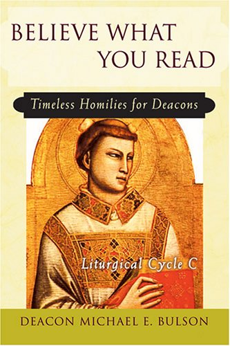 Believe What You Read: Timeless Homilies for Deacons; Liturgical Cycle C