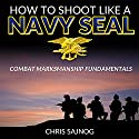 How to Shoot Like a Navy SEAL: Combat Marksmanship Fundamentals Hörbuch von Chris Sajnog Gesprochen von: Chris Abell