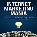 Internet Marketing Mania: 40 Powerful Methods, Strategies, & Tips to Supercharge Your Online Business | Brad Jensen