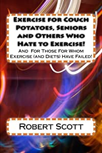 Exercise for Couch Potatoes, Seniors and Others Who Hate to Exercise!: And For Those For Whom Exercise (and Diets) Have Failed! from CreateSpace Independent Publishing Platform