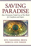 img - for Saving Paradise: How Christianity Traded Love of This World for Crucifixion and Empire book / textbook / text book