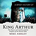 A Brief History of King Arthur: Brief Histories (       UNABRIDGED) by Mike Ashley Narrated by Mark Meadows