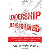 Leadership Transformed: How Ordinary Managers Become Extraordinary Leaders ~ Peter Fuda