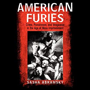 American Furies: Crime, Punishment, and Vengeance in athe Age of Mass Imprisonment | [Sasha Abramsky]