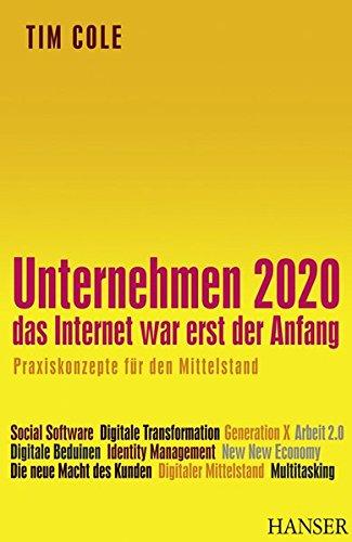 Unternehmen 2020 - Das Internet war erst der Anfang. Praxiskonzepte für den Mittelstand