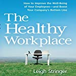 The Healthy Workplace: How to Improve the Well-Being of Your Employees - and Boost Your Company's Bottom Line | Leigh Stringer