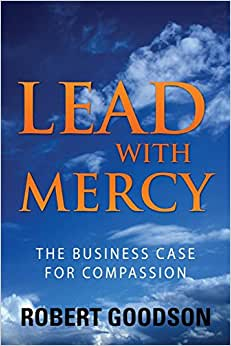 Lead With Mercy: The Business Case For Compassion