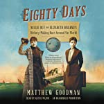 Eighty Days: Nellie Bly and Elizabeth Bisland's History-Making Race Around the World | Matthew Goodman