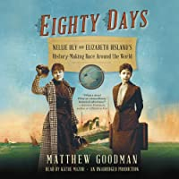 Eighty Days: Nellie Bly and Elizabeth Bisland's History-Making Race Around the World (       UNABRIDGED) by Matthew Goodman Narrated by Kathe Mazur