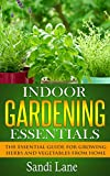 Indoor Gardening Essentials: The Essential Guide for Growing Herbs and Vegetables from Home
