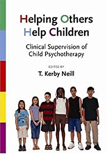 Helping Others Help Children: Clinical Supervision of Child Psychotherapy