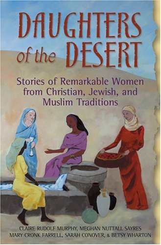 Daughters of the Desert: Stories of Remarkable Women from Christian, Jewish, and Muslim Traditions, MARY CRONK FARRELL, MEGHAN NUTTALL SAYRES, CLAIRE RUDOLF MURPHY, BETSY WHARTON