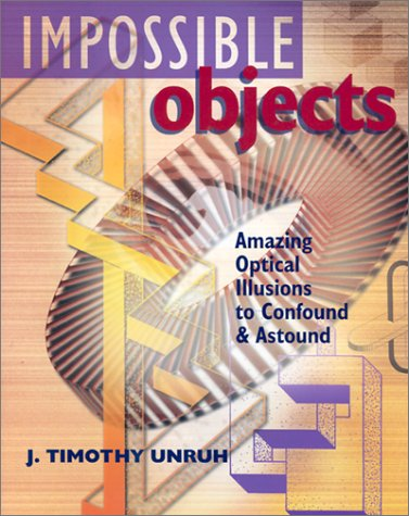 Impossible Objects: Amazing Optical Illusions to Confound & Astound, J. Timothy Unruh