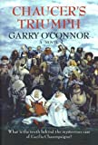 Garry O'Connor Chaucer's Triumph: Including the Case of Cecilia Chaumpaigne, the Seduction of Katherine Swinford, the Murder of Her Husband, the Interment of John of ... Other Offices of the Flesh in the Year 1399