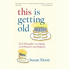 This Is Getting Old: Zen Thoughts on Aging with Humor and Dignity (       UNABRIDGED) by Susan Moon Narrated by Susan Moon