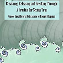 Breathing, Releasing, and Breaking Through: A Practice for Seeing True (       UNABRIDGED) by Ronald Chapman, Tim Gowens Narrated by Ronald Chapman
