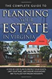 The Complete Guide to Planning Your Estate In Virginia: A Step-By-Step Plan to Protect Your Assets, Limit Your Taxes, and Ensure Your Wishes Are Fulfilled for Virginia Residents