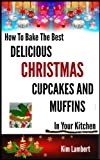 "How To Bake the Best Delicious Christmas Cupcakes and Muffins - In Your Kitchen (""How to Bake the Best .."" Book 3)"