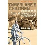 Tamerlane's Children: Dispatches from Contemporary Uzbekistan ~ Robert Rand