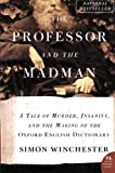 The Professor and the Madman: A Tale Of Murder, Insanity, and the Making of the Oxford English Dictionary (0060839783) by Winchester, Simon