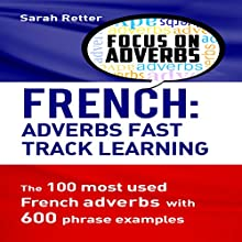 French: Adverbs Fast Track Learning: The 100 Most Used French Adverbs with 600 Phrase Examples Audiobook by Sarah Retter Narrated by Joshua Atkins