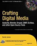 Daniel James Crafting Digital Media: Audacity, Blender, Drupal, GIMP, Scribus, and other Open Source Tools