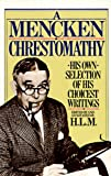 A Mencken Chrestomathy: His Own Selection of His Choicest Writing