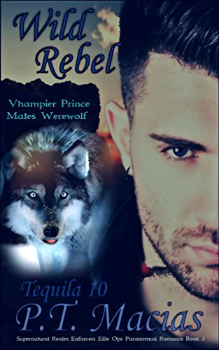 Wild Rebel (Vhampier Prince Mates Werewolf): Supernatural Realm Enforcers Elite Ops Paranormal Romance Book 3 (Tequila 10)