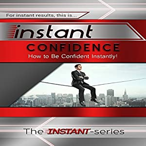 Instant Confidence: How to Be Confident Instantly! Audiobook