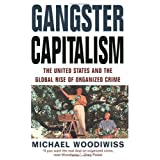 Gangster Capitalism: The United States and the Globalization of Organized Crime ~ Michael Woodiwiss