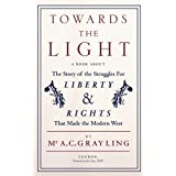 Towards the Light: The Story of the Struggles for Liberty and Rights That Made the Modern Westby A. C. Grayling