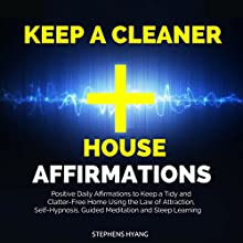 Keep a Cleaner House Affirmations: Positive Daily Affirmations to Keep a Tidy and Clatter-Free Home Using the Law of Attraction, Self-Hypnosis, Guided Meditation and Sleep Learning Speech by Stephens Hyang Narrated by Robert Gazy