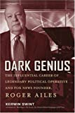 Dark Genius: The Influential Career of Legendary Political Operative and Fox News Founder Roger Ailes
