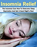 Insomnia Relief: The Insomnia Cure How To Overcome Sleep Deprivation And Get A Good Nights Rest (Insomnia Relief, Sleep Aid, Insomnia Cure)