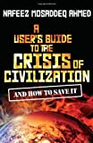 img - for By Nafeez Mosaddeq Ahmed:A User's Guide to the Crisis of Civilisation: And How to Save it [Paperback] book / textbook / text book