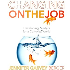 Changing on the Job: Developing Leaders for a Complex World | [Jennifer Garvey Berger]