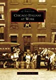 Chicago Italians At Work, IL (IMG) (Images of America (Arcadia Publishing))