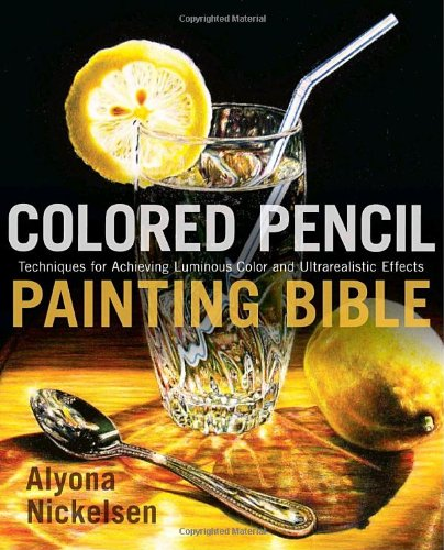 Colored Pencil Painting Bible: Techniques for Achieving Luminous Color and Ultra-realistic Effects