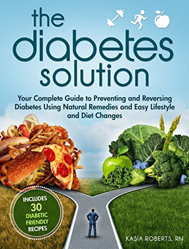 The Diabetes Solution: Your Complete Guide to Preventing and Reversing Diabetes Using Natural Remedies and Easy Lifestyle and Diet Changes by Kasia Roberts RN