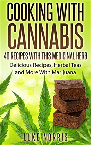 Cooking With Cannabis - 40 Interesting, Delicious and Fun Marijuana Recipes: Sweet Treat, Savoury Snacks, Delicious Drinks And More To Medicate With Marijuana