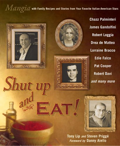Shut Up and Eat!: Mangia with the Stories and Recipes from Your Favorite Italian-American Stars by Tony Lip, Steven Prigge