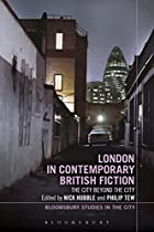 LONDON IN CONTEMPORARY BRITISH FICTION: THE CITY BEYOND THE CITY (BLOOMSBURY STUDIES IN THE CITY)  FROM BLOOMSBURY ACADEMIC
