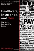 Healthcare, Insurance, and You: The Savvy Consumer's Guide Front Cover