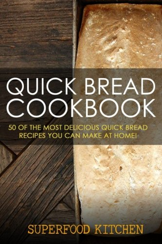 Quick Bread Cookbook: 50 of the Most Delicious Quick Bread Recipes You Can Make At Home! by Superfood Kitchen