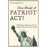 How Would a Patriot Act? Defending American Values from a President Run Amok ~ Glenn Greenwald