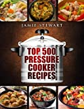 Top 500 Pressure Cooker Recipes: (Fast Cooker, Slow Cooking, Meals, Chicken, Crock Pot, Instant Pot, Electric Pressure Cooker, Vegan, Paleo, Dinner, Clean Eating, Healthy Diet)