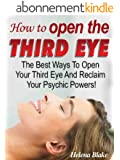 How To Open The Third Eye - The Best Ways To Open Your Third Eye And Reclaim Your Psychic Powers! (English Edition)